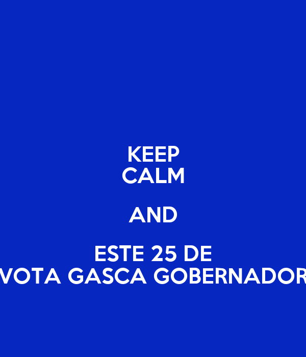 KEEP CALM AND ESTE 25 DE VOTA GASCA GOBERNADOR