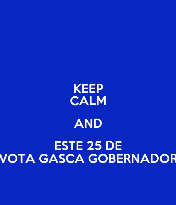 KEEP CALM AND ESTE 25 DE VOTA GASCA GOBERNADOR