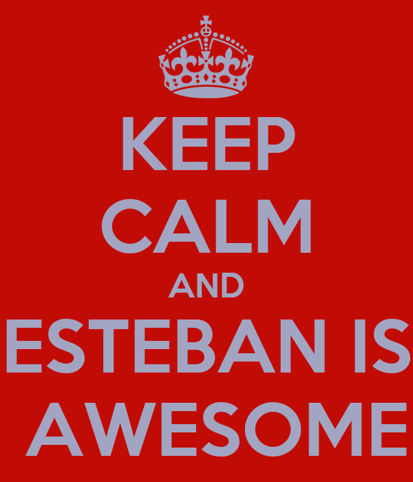 KEEP CALM AND ESTEBAN IS  AWESOME