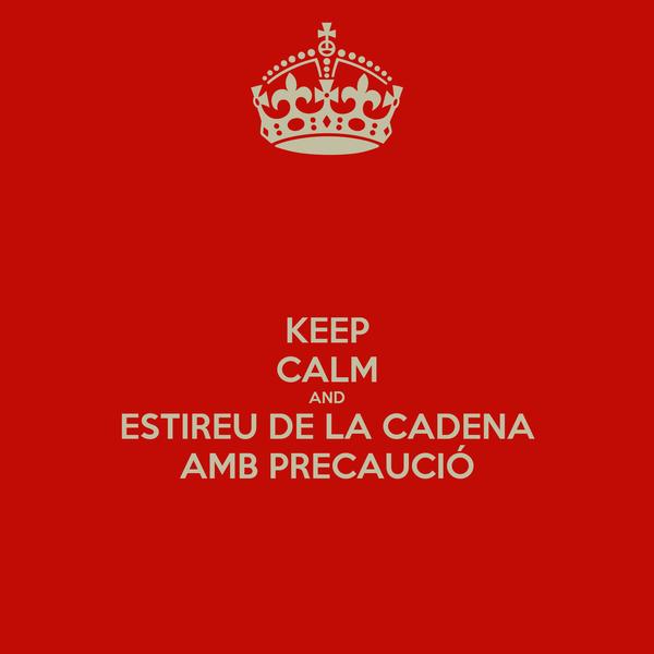 KEEP CALM AND ESTIREU DE LA CADENA AMB PRECAUCIÓ