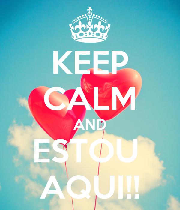 KEEP CALM AND ESTOU  AQUI!!