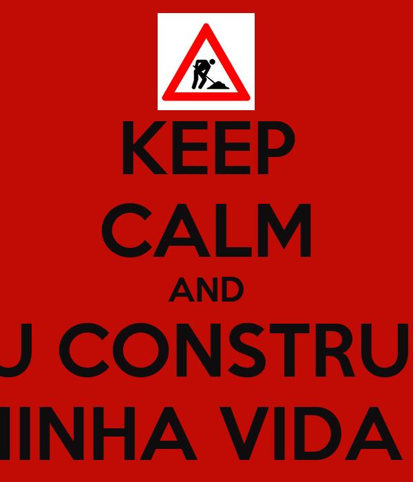KEEP CALM AND ESTOU CONSTRUINDO  MINHA VIDA !