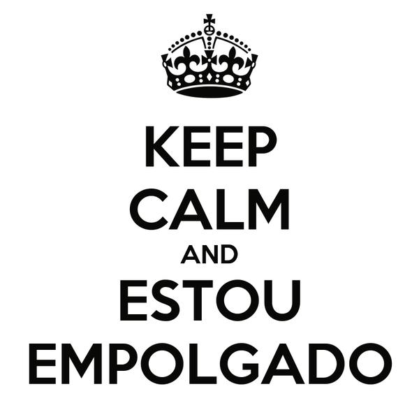 KEEP CALM AND ESTOU EMPOLGADO