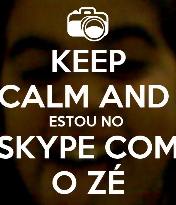 KEEP CALM AND  ESTOU NO  SKYPE COM O ZÉ