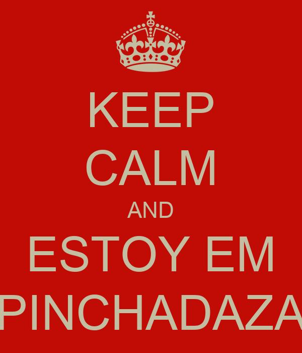 KEEP CALM AND ESTOY EM PINCHADAZA