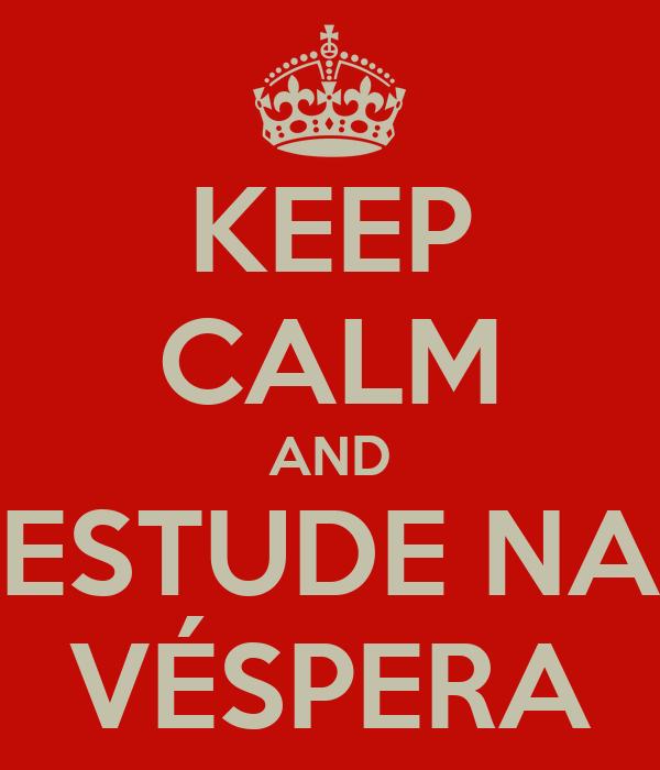 KEEP CALM AND ESTUDE NA VÉSPERA
