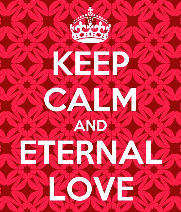 KEEP CALM AND ETERNAL LOVE