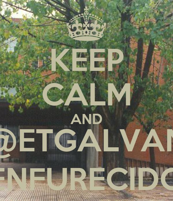 KEEP CALM AND @ETGALVAN ENFURECIDO