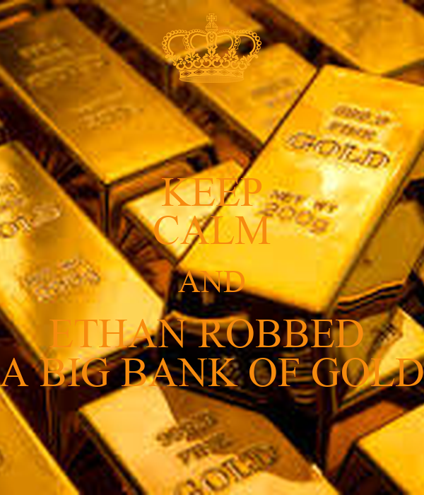 KEEP CALM AND ETHAN ROBBED  A BIG BANK OF GOLD