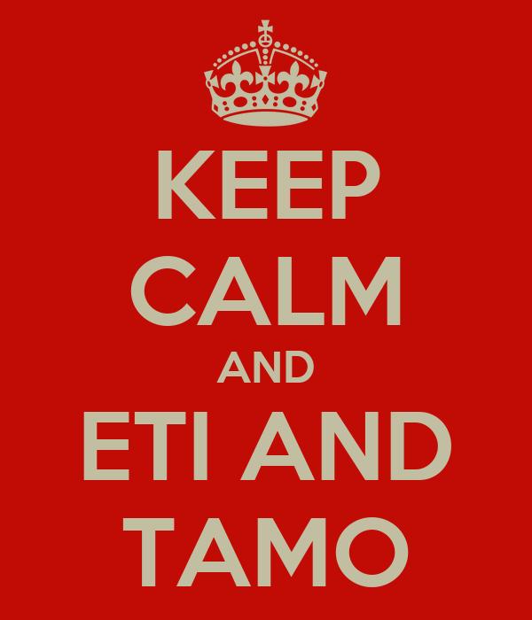 KEEP CALM AND ETI AND TAMO