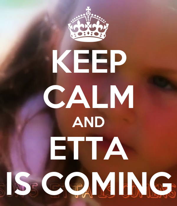 KEEP CALM AND ETTA IS COMING