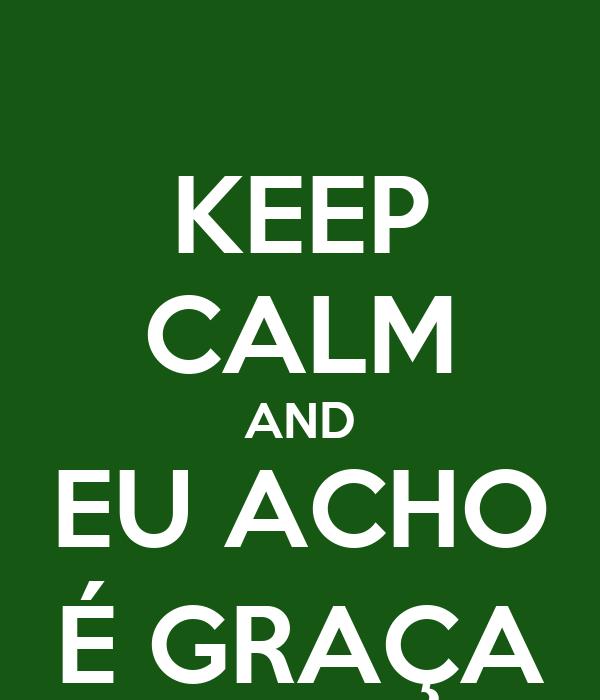 KEEP CALM AND EU ACHO É GRAÇA