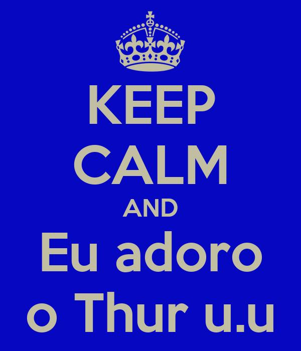 KEEP CALM AND Eu adoro o Thur u.u