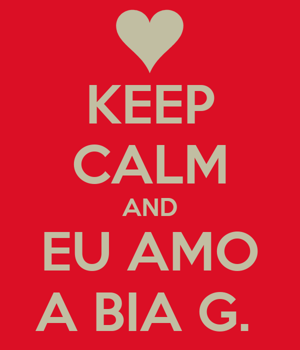 KEEP CALM AND EU AMO A BIA G.