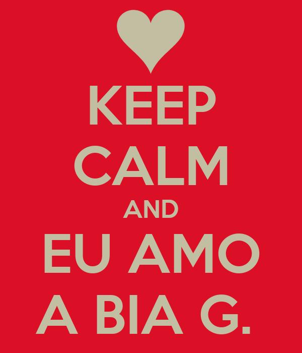 KEEP CALM AND EU AMO A BIA G.