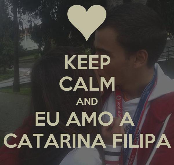 KEEP CALM AND EU AMO A  CATARINA FILIPA