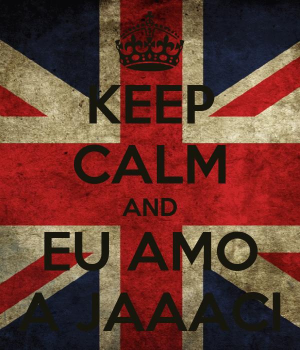 KEEP CALM AND EU AMO A JAAACI