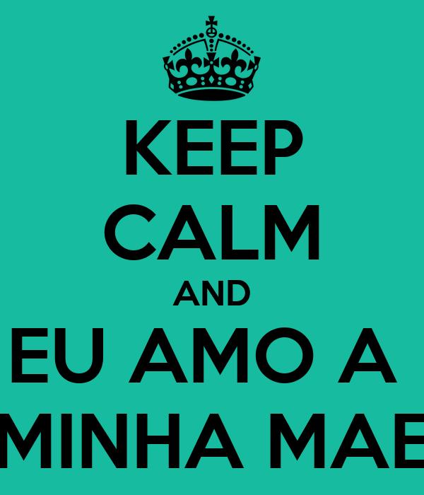 KEEP CALM AND EU AMO A  MINHA MAE