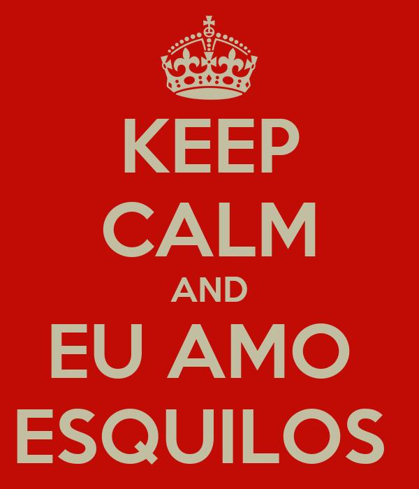 KEEP CALM AND EU AMO  ESQUILOS