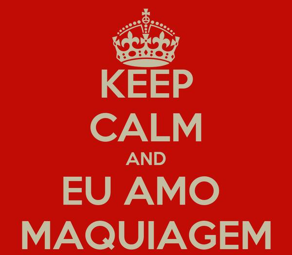 KEEP CALM AND EU AMO  MAQUIAGEM