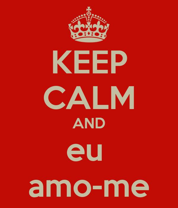 KEEP CALM AND eu  amo-me
