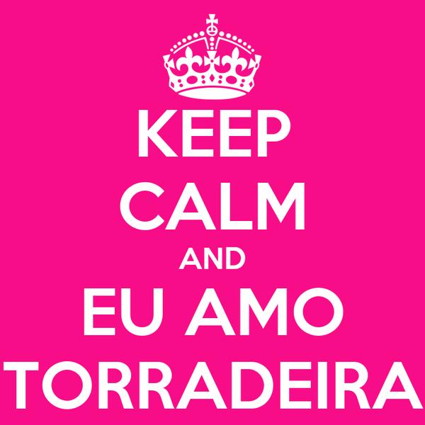 KEEP CALM AND EU AMO TORRADEIRA