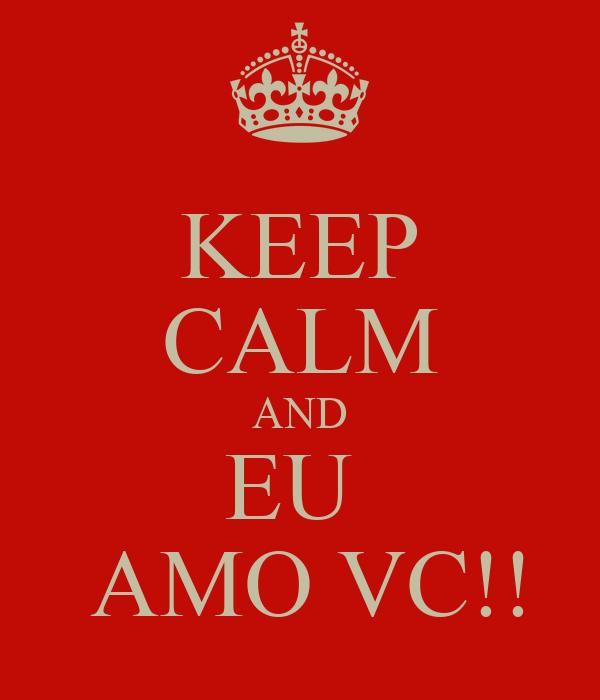 KEEP CALM AND EU   AMO VC!!