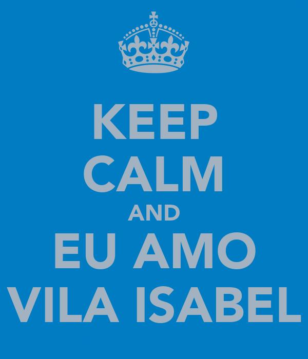 KEEP CALM AND EU AMO VILA ISABEL
