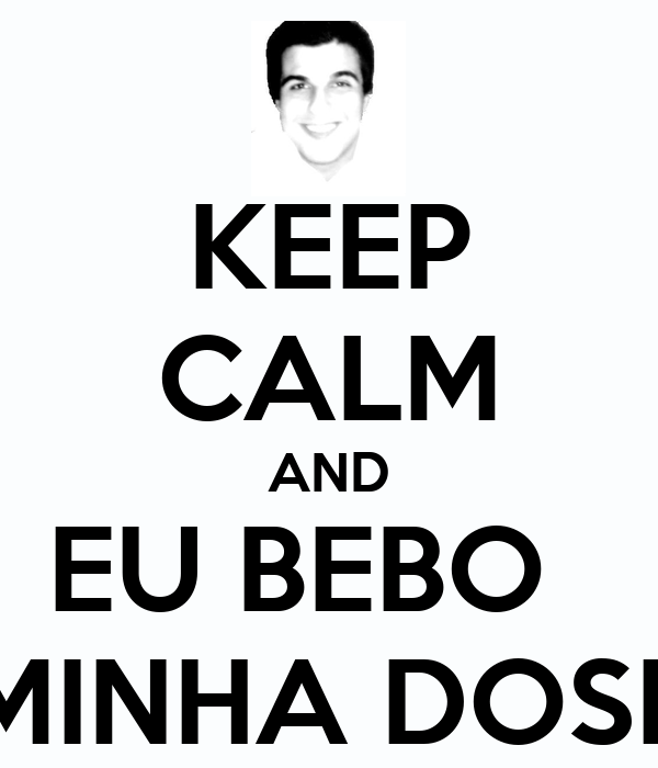 KEEP CALM AND EU BEBO   MINHA DOSE