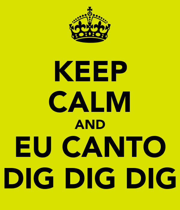 KEEP CALM AND EU CANTO DIG DIG DIG