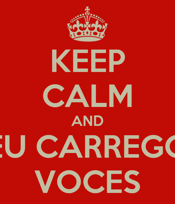 KEEP CALM AND EU CARREGO VOCES