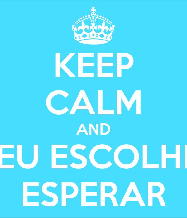 KEEP CALM AND EU ESCOLHI ESPERAR