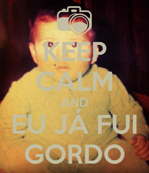 KEEP CALM AND EU JÁ FUI GORDO
