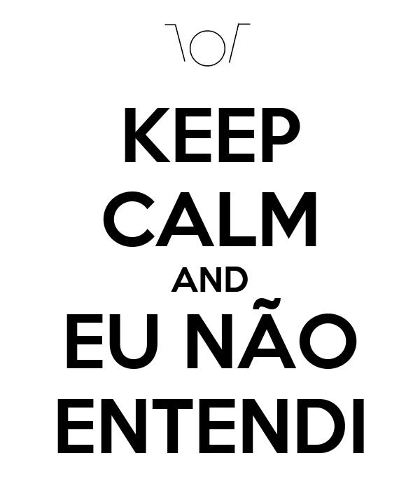 KEEP CALM AND EU NÃO ENTENDI