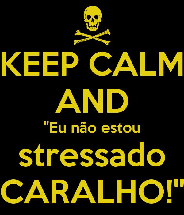 """KEEP CALM AND """"Eu não estou stressado CARALHO!"""""""