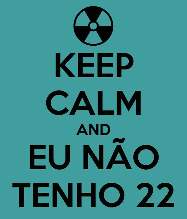 KEEP CALM AND EU NÃO TENHO 22