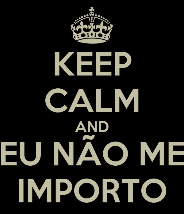 KEEP CALM AND EU NÃO ME IMPORTO