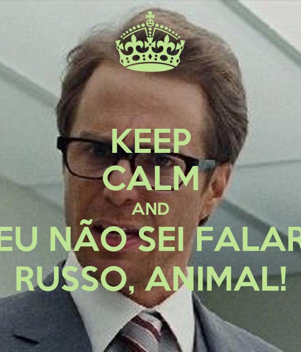 KEEP CALM AND EU NÃO SEI FALAR RUSSO, ANIMAL!