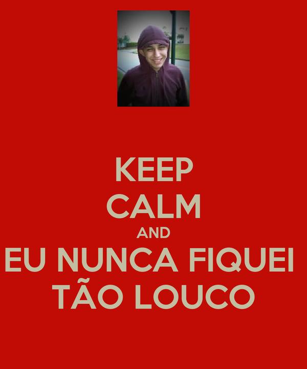 KEEP CALM AND EU NUNCA FIQUEI  TÃO LOUCO