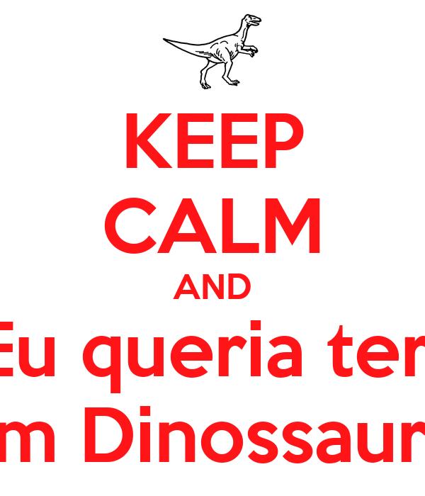 KEEP CALM AND Eu queria ter  um Dinossauro