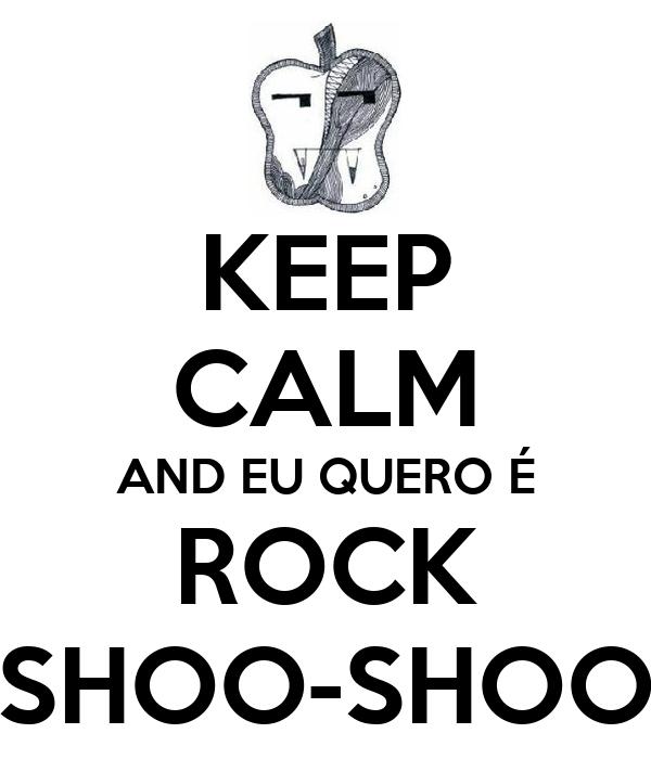 KEEP CALM AND EU QUERO É ROCK SHOO-SHOO