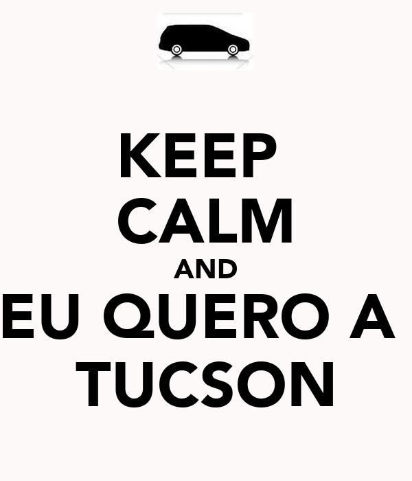 KEEP  CALM AND EU QUERO A  TUCSON