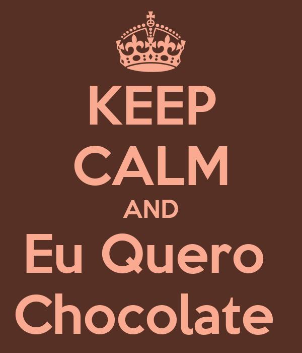 KEEP CALM AND Eu Quero  Chocolate