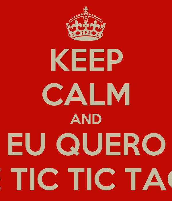 KEEP CALM AND EU QUERO É TIC TIC TAC