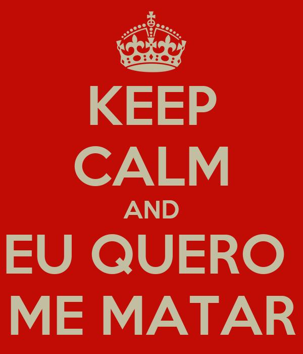 KEEP CALM AND EU QUERO  ME MATAR