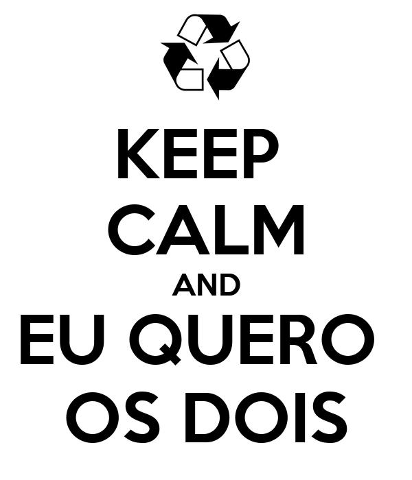KEEP  CALM AND EU QUERO  OS DOIS