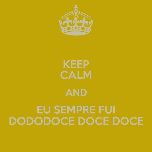 KEEP CALM AND EU SEMPRE FUI DODODOCE DOCE DOCE