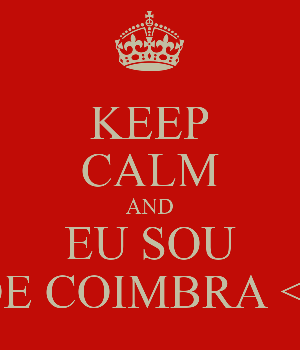 KEEP CALM AND EU SOU DE COIMBRA <3