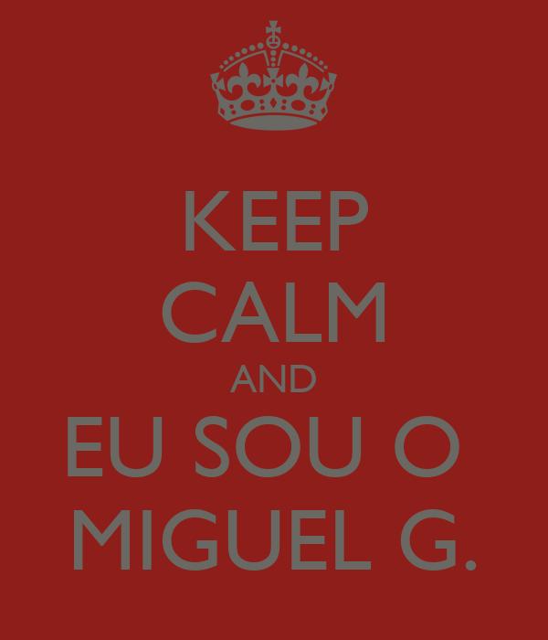 KEEP CALM AND EU SOU O  MIGUEL G.