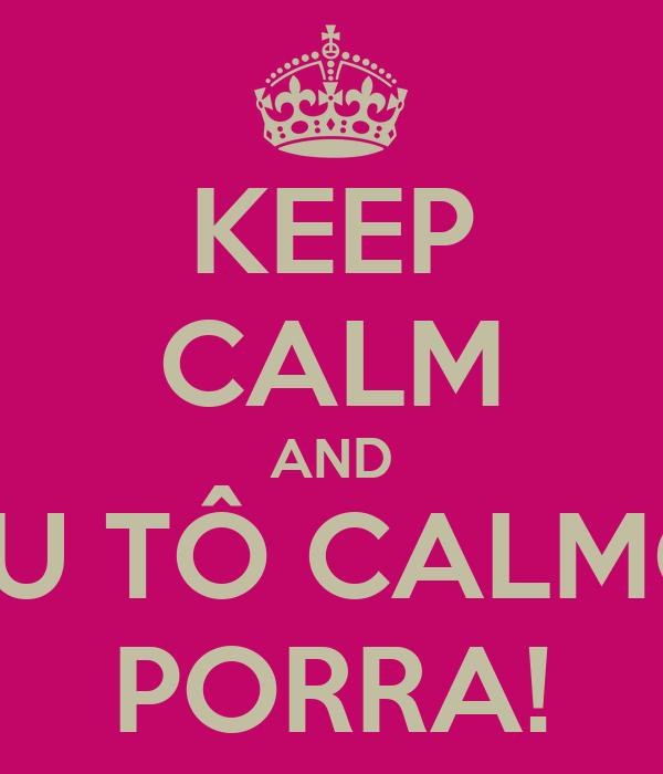KEEP CALM AND EU TÔ CALMO PORRA!